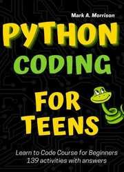 Python Coding for Teens Learn to Code Course for Beginners: Introduction to Python Programming Language. Guide to Coding with 139 activities with answers