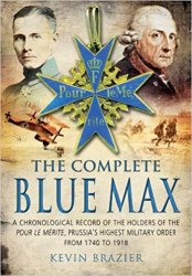 The Complete Blue Max: A Chronological Record of the Holders of the Pour le Merite, Prussia's Highest Military Order, from 1740 to 1918